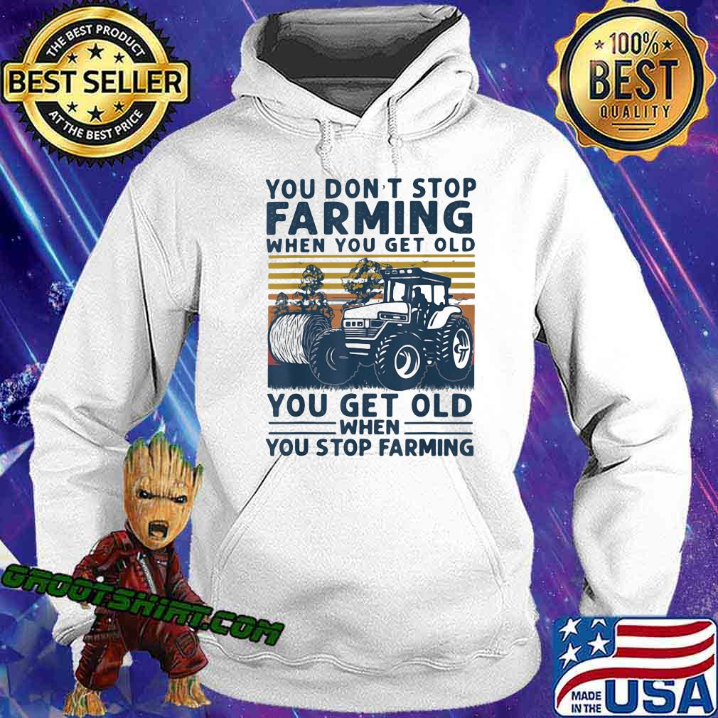 You Don't Stop Farming When You Get Old When You Stop Farming Tractor Vintage Shirt Hoodie