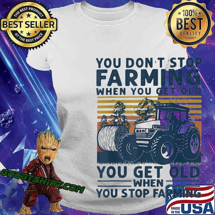 You Don't Stop Farming When You Get Old When You Stop Farming Tractor Vintage Shirt Ladiestee
