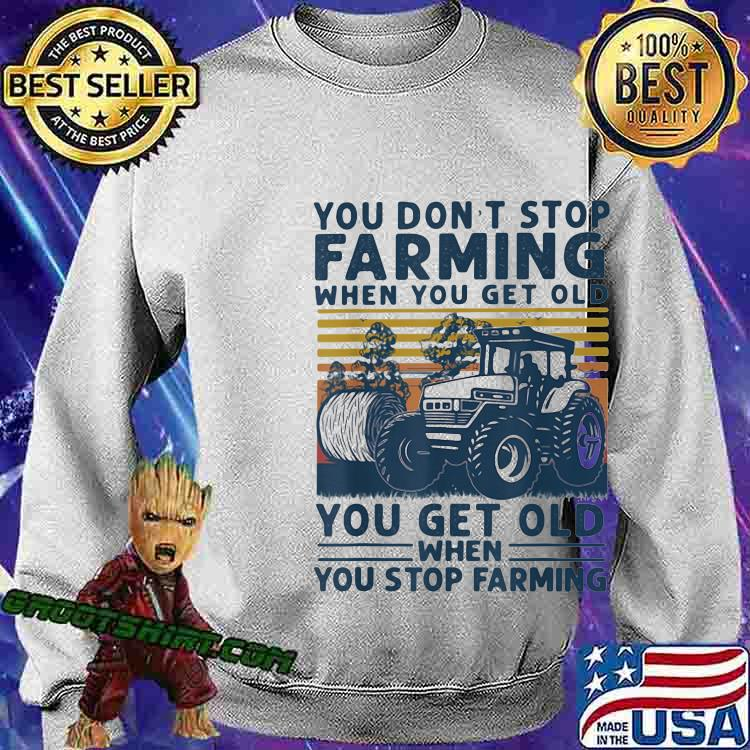 You Don't Stop Farming When You Get Old When You Stop Farming Tractor Vintage Shirt Sweatshirt