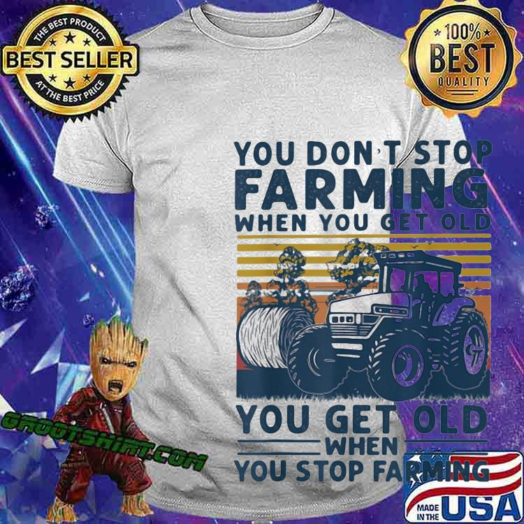 You Don't Stop Farming When You Get Old When You Stop Farming Tractor Vintage Shirt