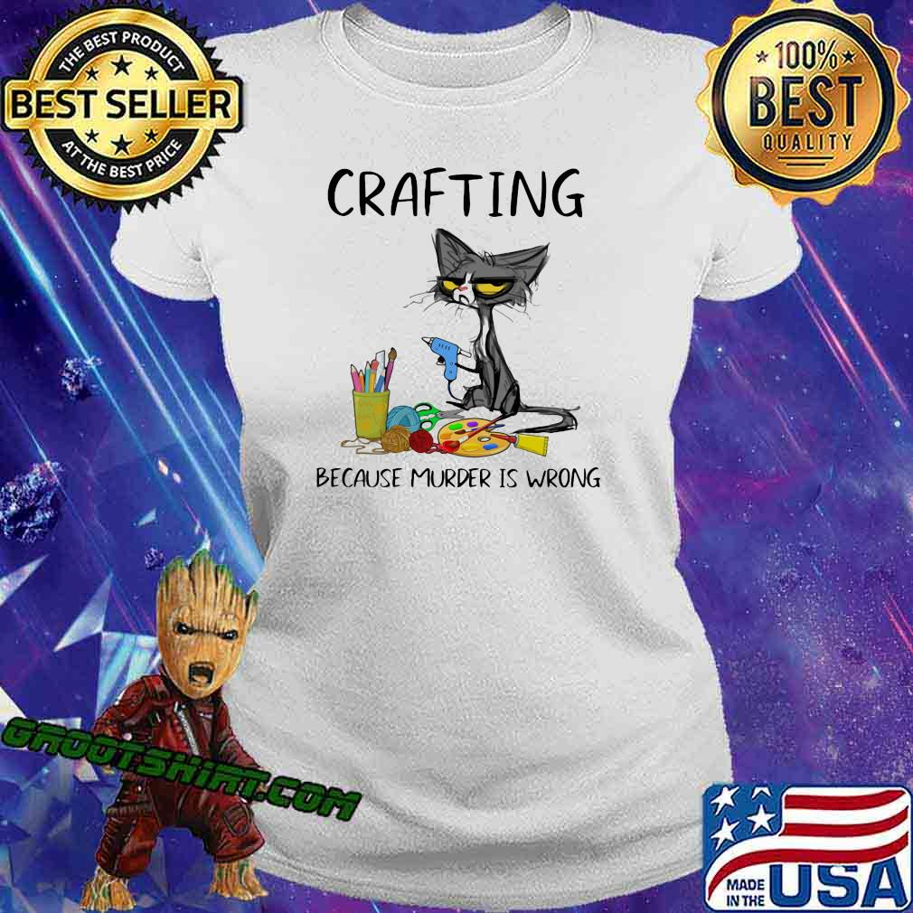 Crafting Because Murder Is Wrong Cat Shirt Ladiestee
