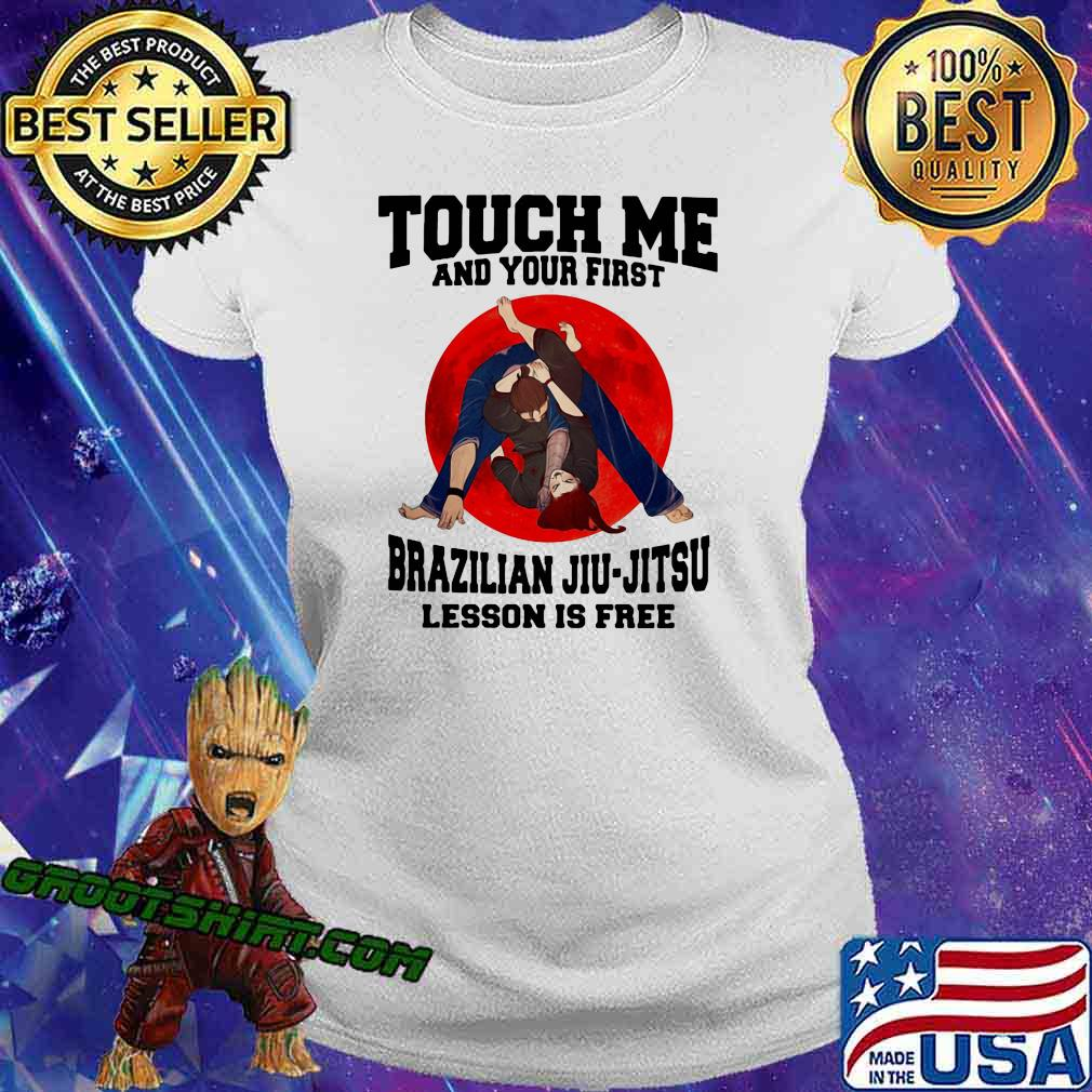 Touch Me And Your First Brazilaian Jiu Jitsu Lesson Is Free Shirt Ladiestee