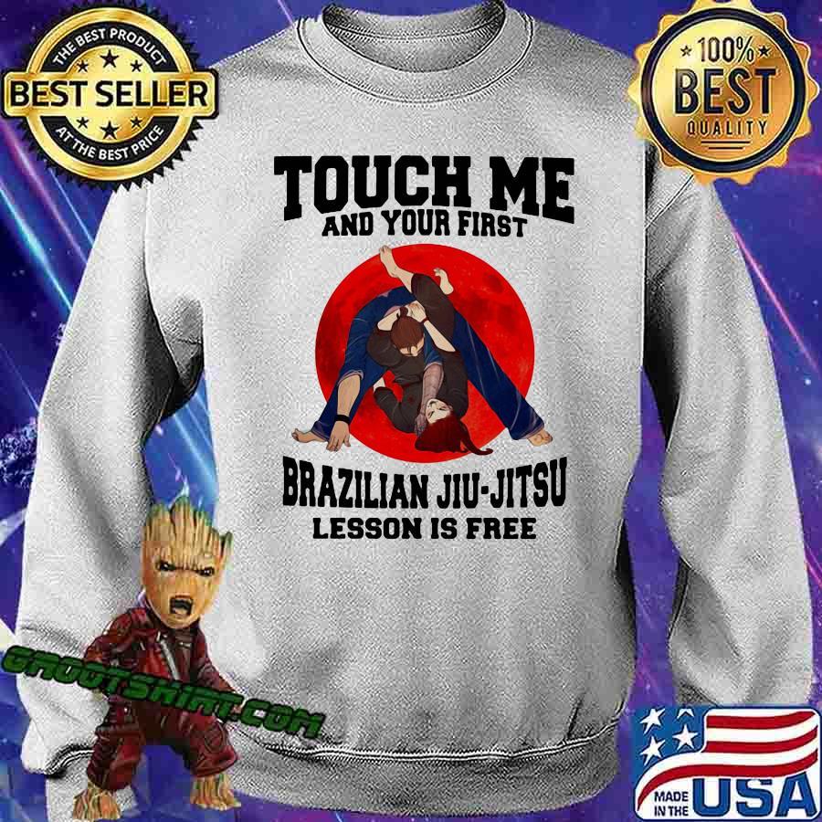 Touch Me And Your First Brazilaian Jiu Jitsu Lesson Is Free Shirt Sweatshirt
