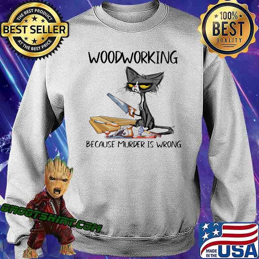 Woodworking Because Murder Is Wrong Shirt Sweatshirt