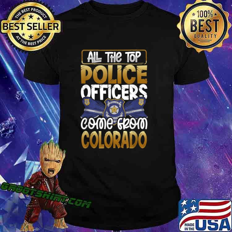 All the Top Police Officers Come from Colorado Quote Gift Shirt