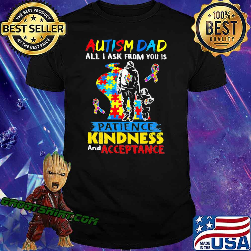 Autism Dad All I Ask From You Is Patience Kindness And Acceptance Awareness Shirt