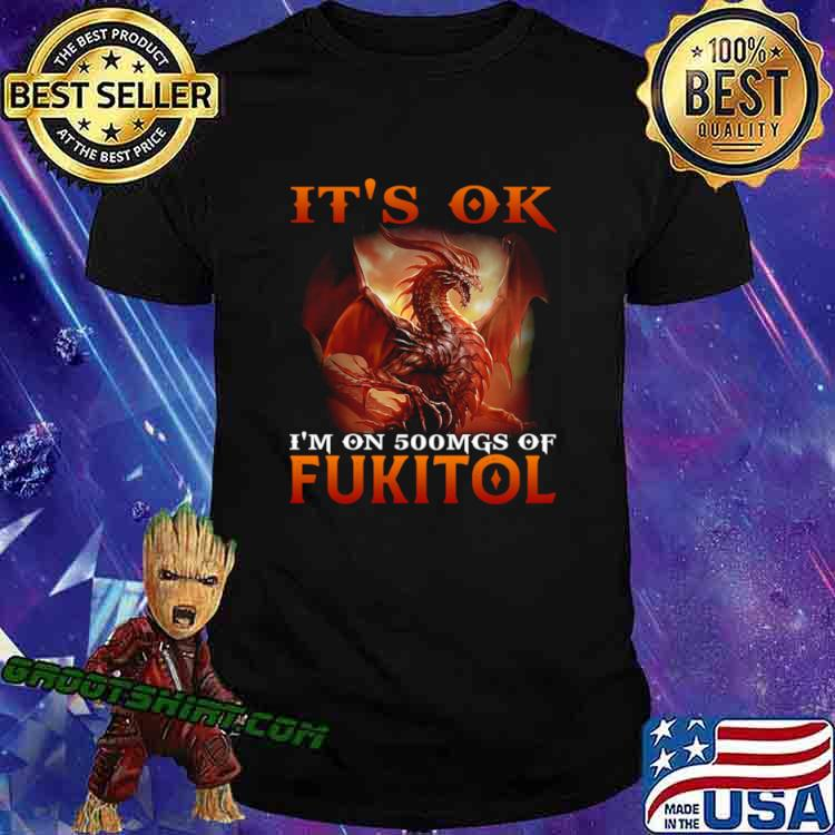 Dragon It's Ok I'm On 500mgs Of Fukitol Shirt