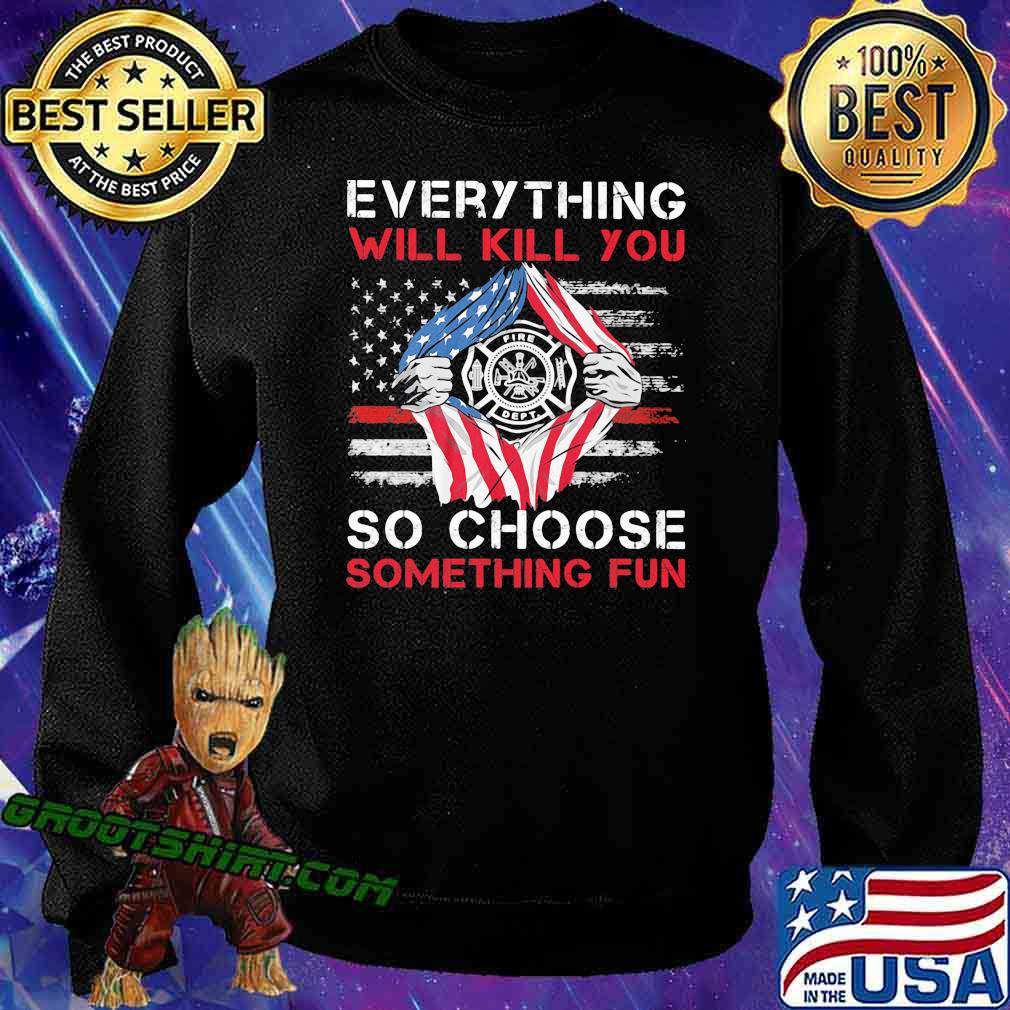 Everything Will Kill You So Choose Something Fun American Flag Shirt Sweatshirt