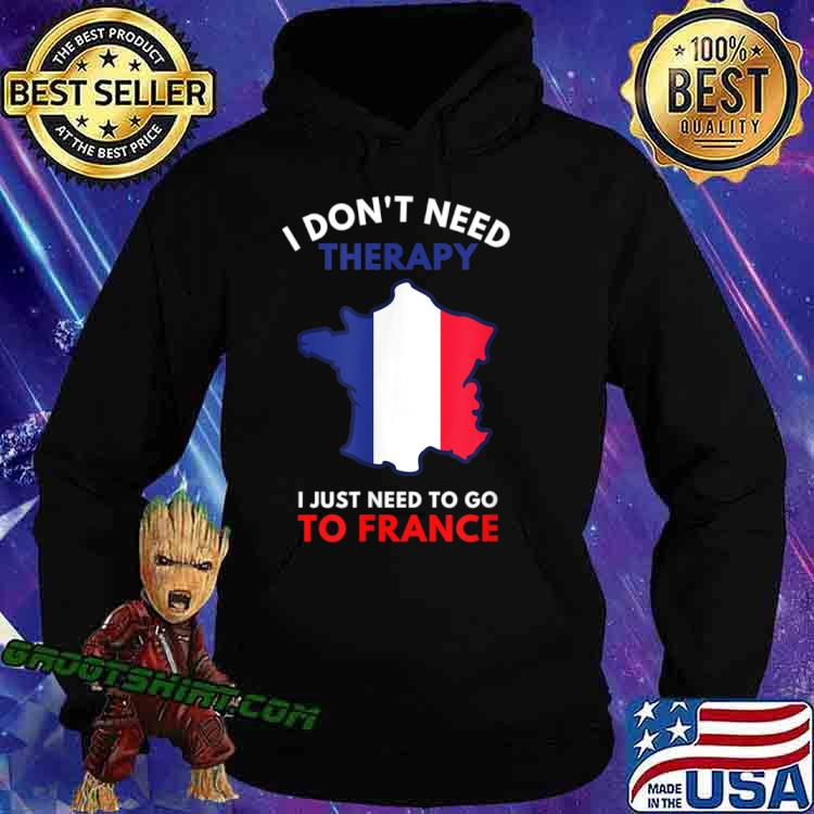 I Don't Need Therapy I Just Need To Go To France Women Shirt Hoodie