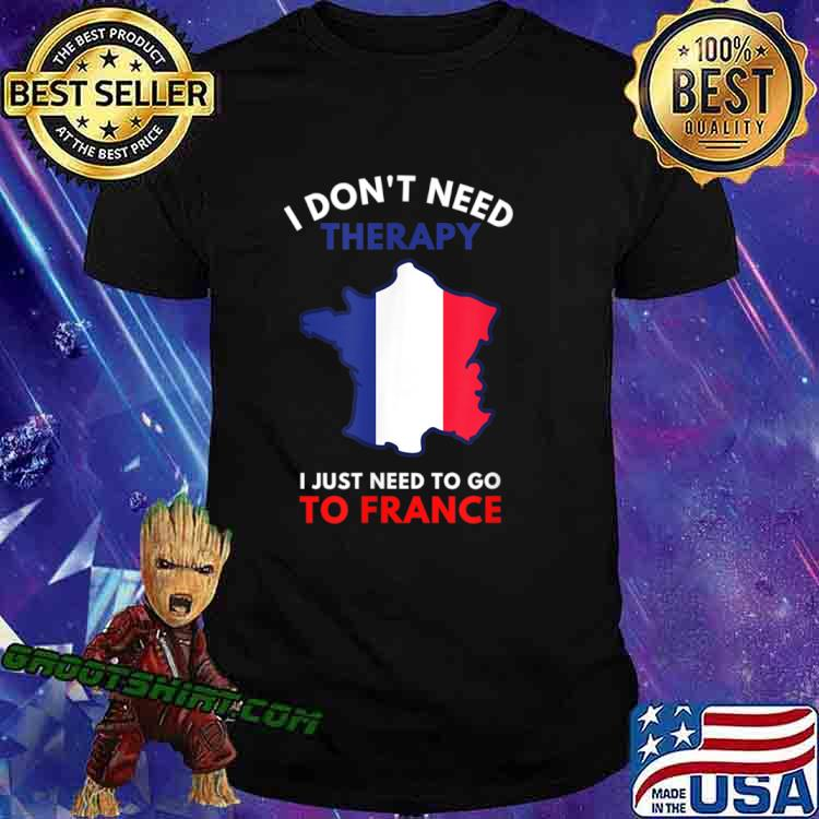 I Don't Need Therapy I Just Need To Go To France Women Shirt