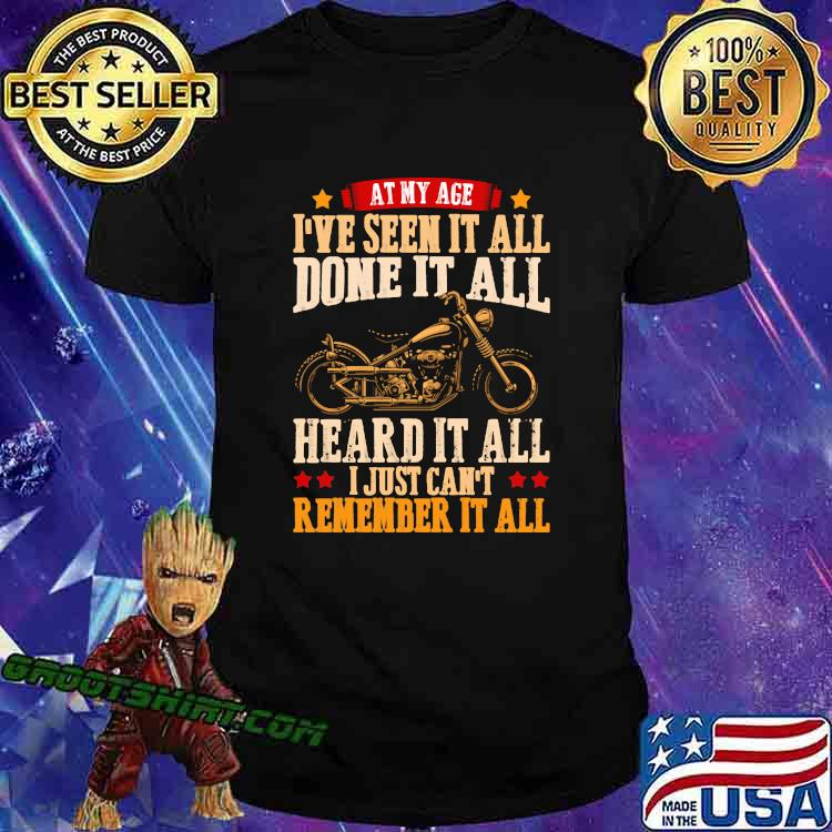 At My Age I've Seen It All Done It All Heard It All I Just Can't Remember It All Shirt