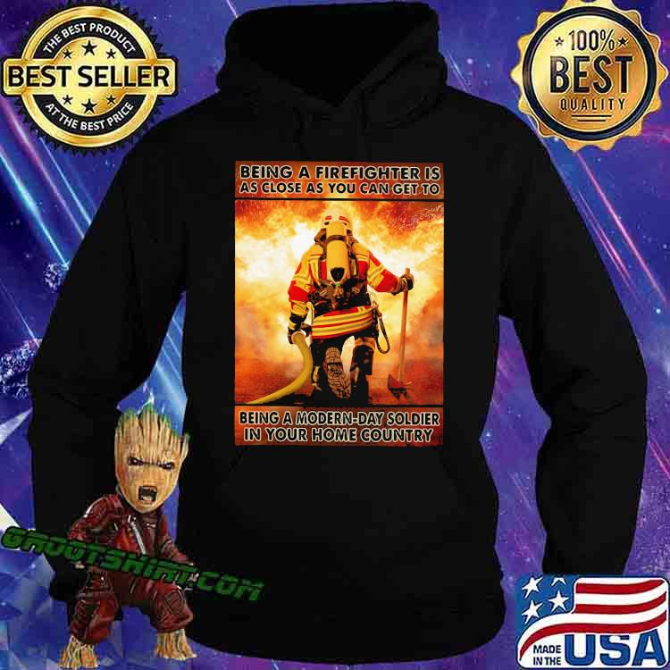 Being A Firefighter Is As Close As You Can Get To Being A Modern Day Soldier In Your Home Country Shirt Hoodie
