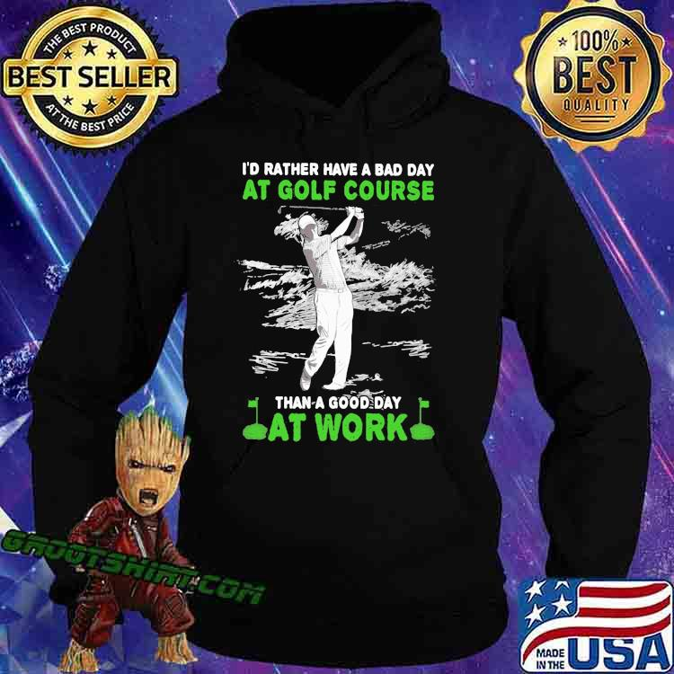 'd Rather Have A Bad Day At Golf Course Than A Good Day At Work Shirt Hoodie