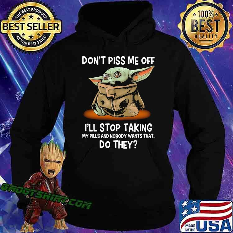 Don't Piss Me Off I'll Stop Taking My Pills And Nobody Wants What Do They Yoda Shirt Hoodie