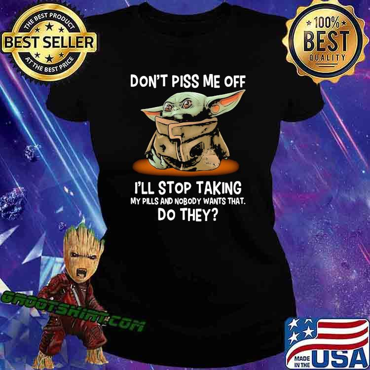 Don't Piss Me Off I'll Stop Taking My Pills And Nobody Wants What Do They Yoda Shirt Ladiestee