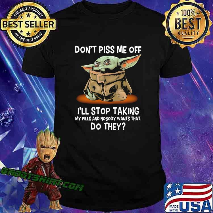 Don't Piss Me Off I'll Stop Taking My Pills And Nobody Wants What Do They Yoda Shirt