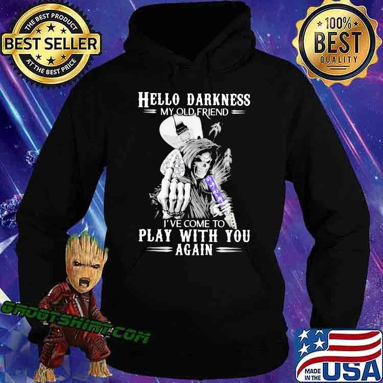 Hello Darkness My old Friend I've Come To Play With You Again Skull Shirt Hoodie