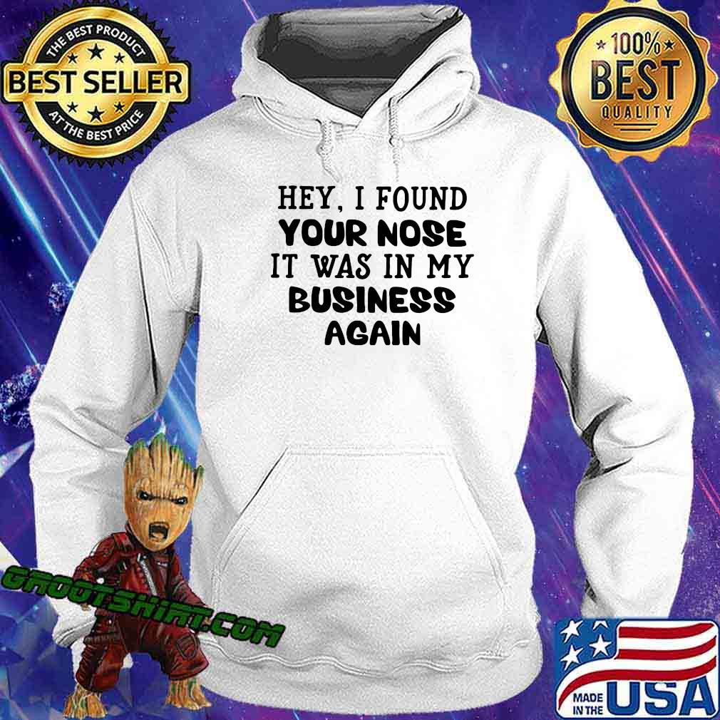 Hey I Found Your Nose It Was In My Business Again Shirt Hoodie