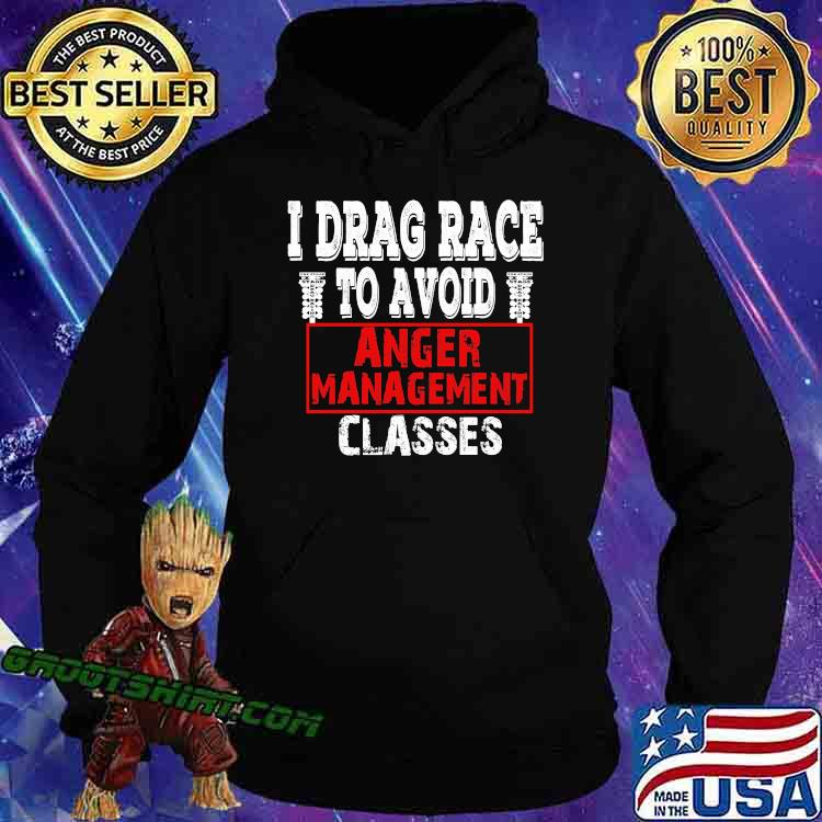 I Drag Race To Avoid Anger Management Classes Shirt Hoodie