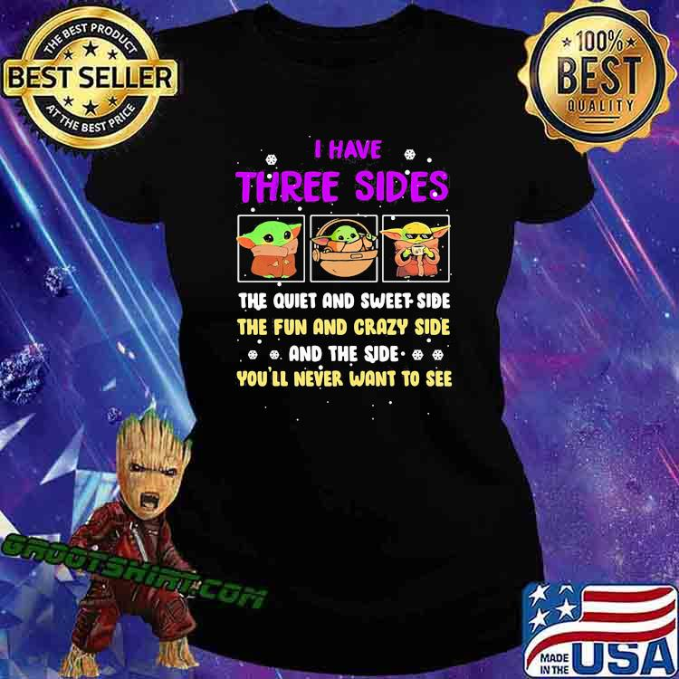 I Have Three Sides The Quiet And Sweet Side The Fun And Crazy Side And The Side Never Want To See Yoda Shirt Ladiestee