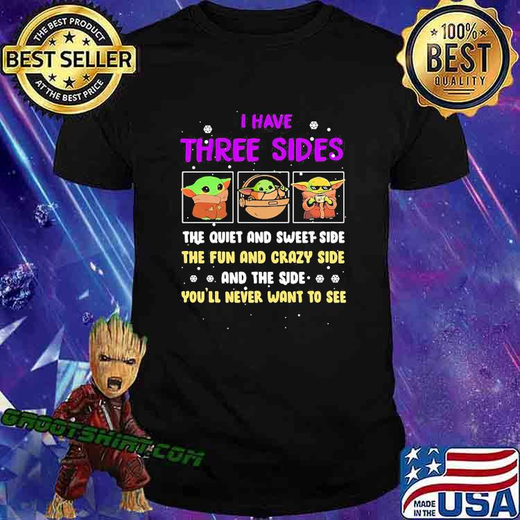 I Have Three Sides The Quiet And Sweet Side The Fun And Crazy Side And The Side Never Want To See Yoda Shirt