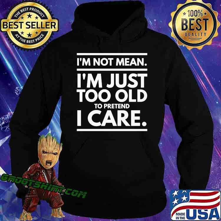 I'm Not Mean I'm Just Too Old To Pretend I Care Shirt Hoodie