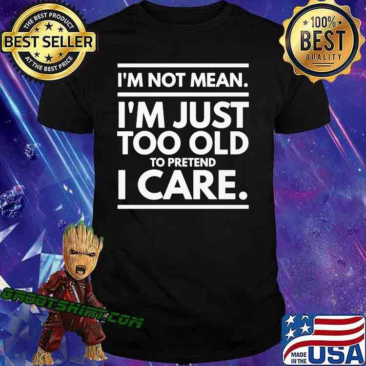I'm Not Mean I'm Just Too Old To Pretend I Care Shirt