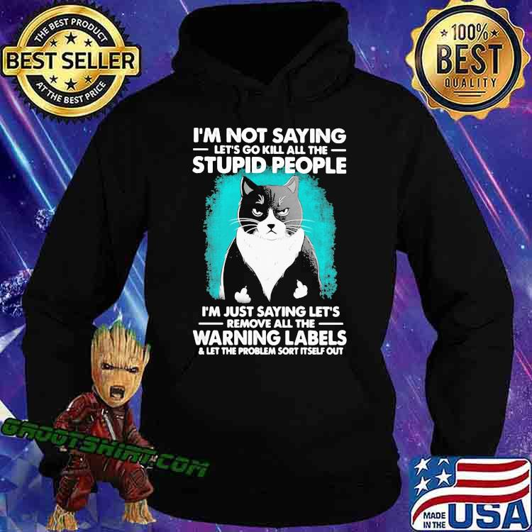 I'm Not Saying Let's Go Kill All The Stupid People I'm Just Saying Let's Remove All The Warning Labels Cat Shirt Hoodie
