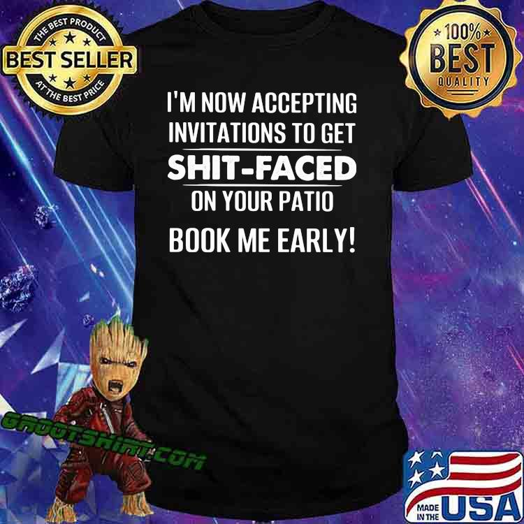 I'm Now Accepting Invitations To Get Shit Faced On Your Patio Book Me Early Shirt