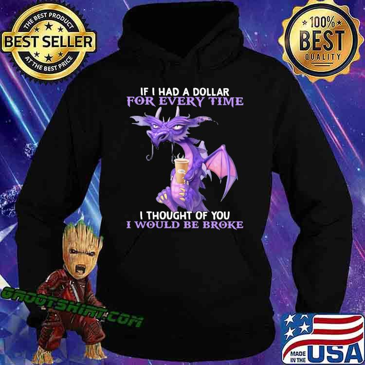 If I Had A Dollar For Every Time I Thought Of You I Would Be Broke Dragon Shirt Hoodie