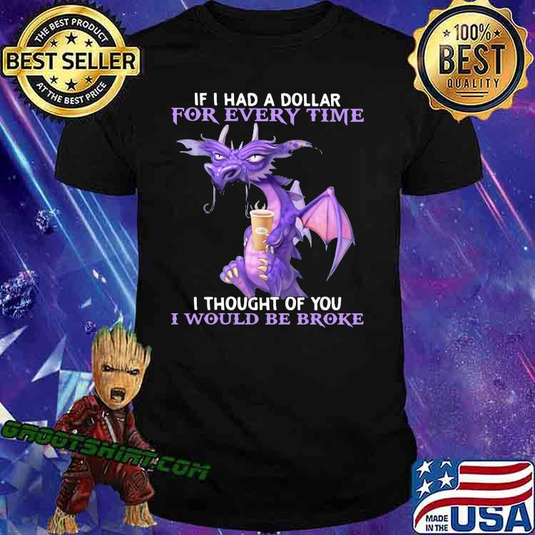 If I Had A Dollar For Every Time I Thought Of You I Would Be Broke Dragon Shirt