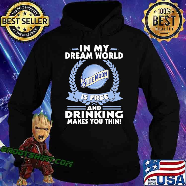 In My Dream World Blue Moon Is Free And Drinking Make You Thin Shirt Hoodie