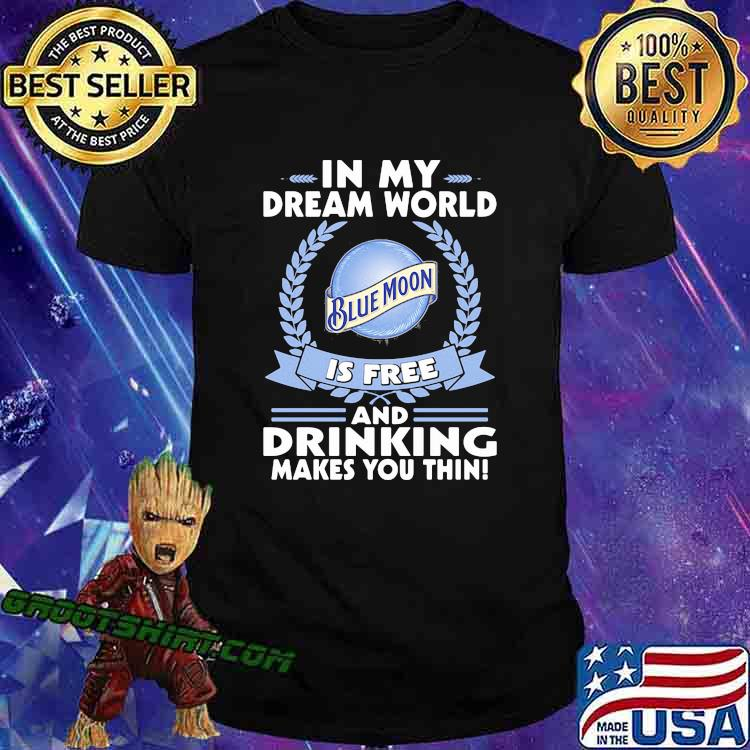 In My Dream World Blue Moon Is Free And Drinking Make You Thin Shirt