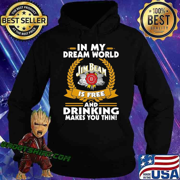 In My Dream World Jim Beam Is Free And Drinking Make You Thin Shirt Hoodie