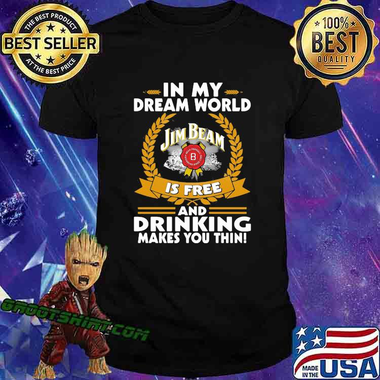 In My Dream World Jim Beam Is Free And Drinking Make You Thin Shirt
