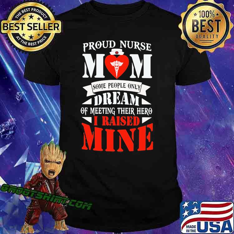 Proud Nurse Mom Some People Only Dream Of Meeting Their Hero I Raised Mone Shirt