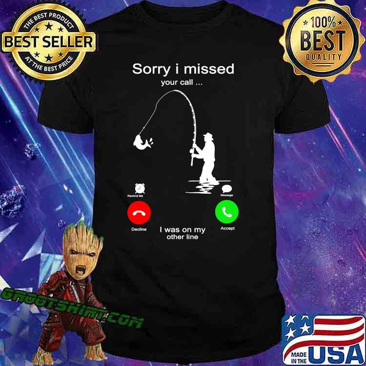 Sorry I Miss Your Call I Was On My Other Line Fishing Shirt