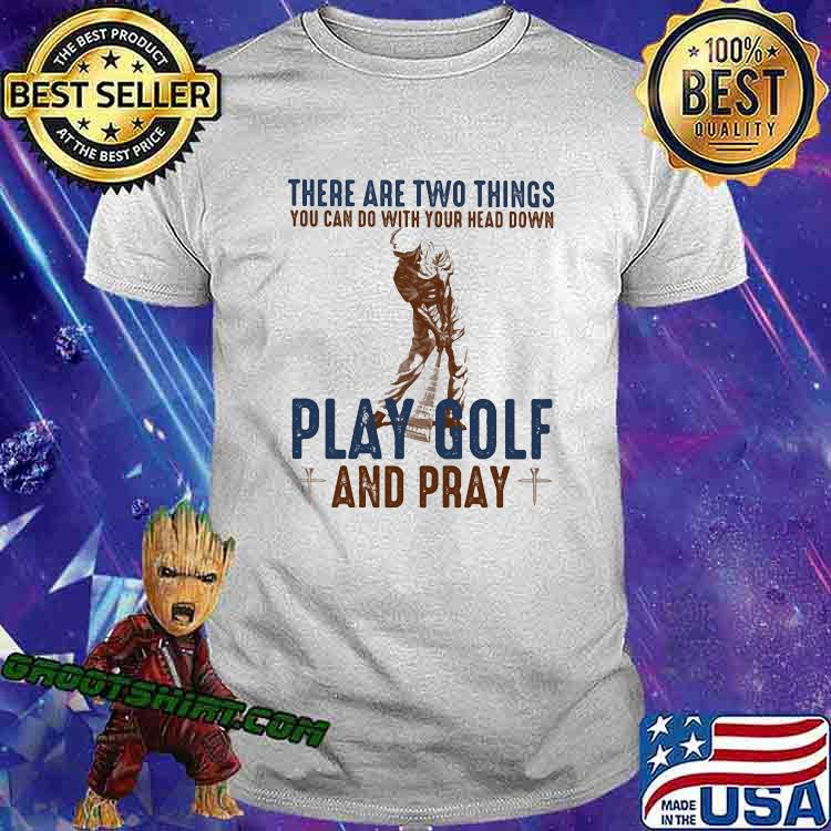 THere Are Two Things You Can Do With Your Head Down Play Golf And Pray Shirt