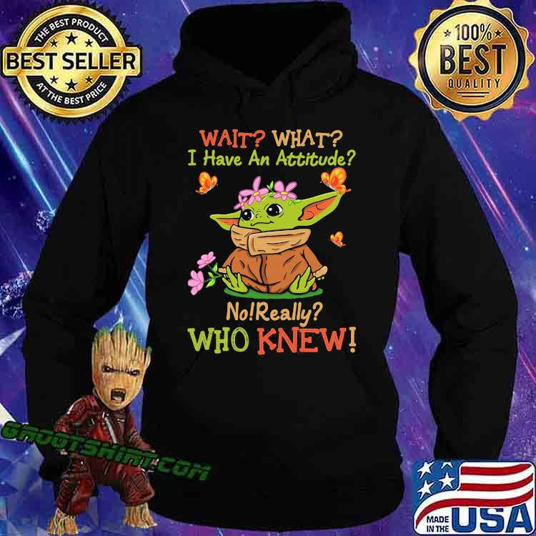 Wait What I Have An Attitude No Really Who Knew Yoda Flower Shirt Hoodie