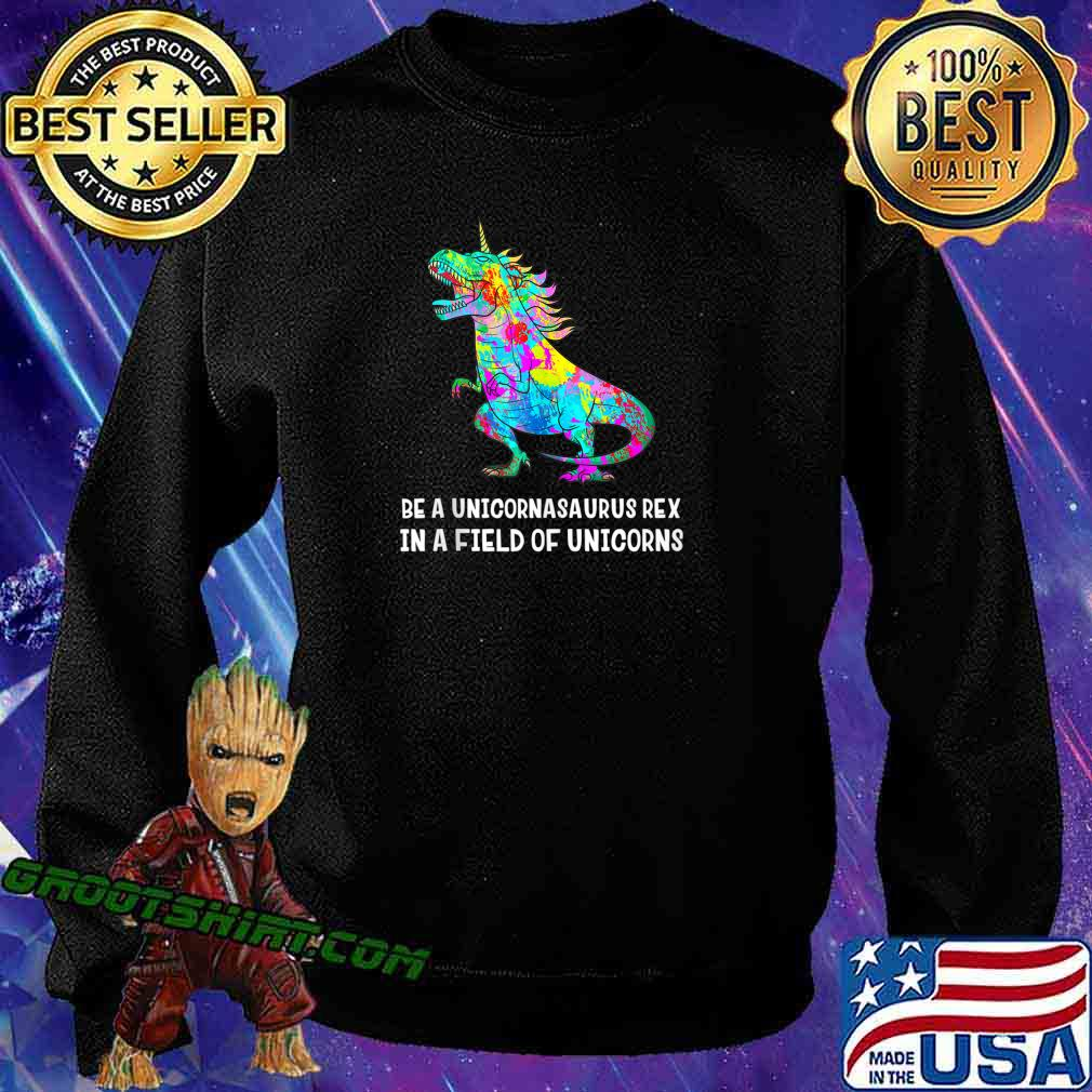 Be A Unicornasaurus Rex In A Field Of Unicorns Unicorn Dino s Sweatshirt