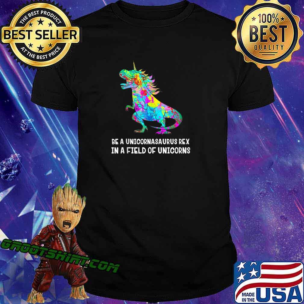 Be A Unicornasaurus Rex In A Field Of Unicorns Unicorn Dino shirt
