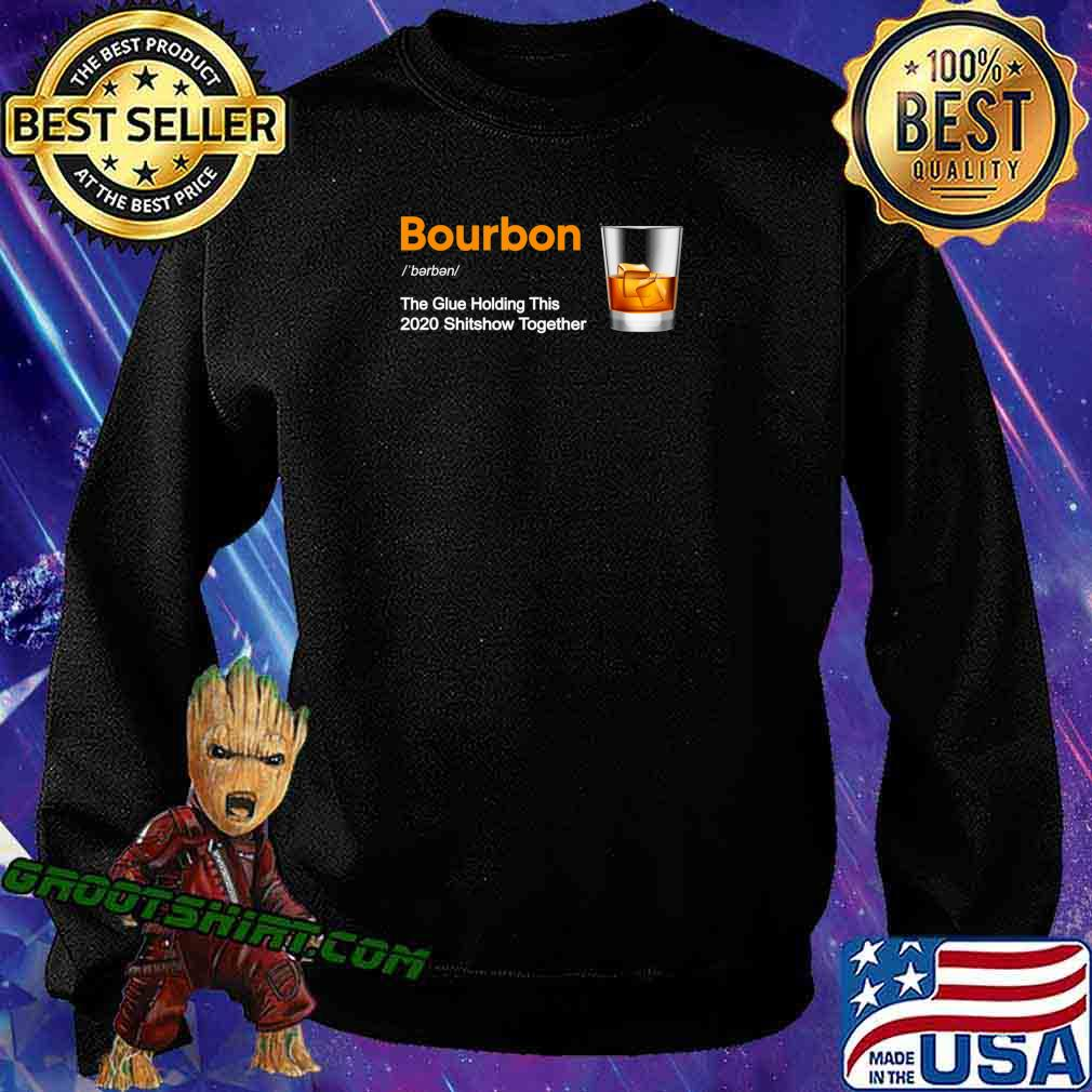 Bourbon Liquor The Glues Holding This 2020 Shitshow Together T-Shirt Sweatshirt