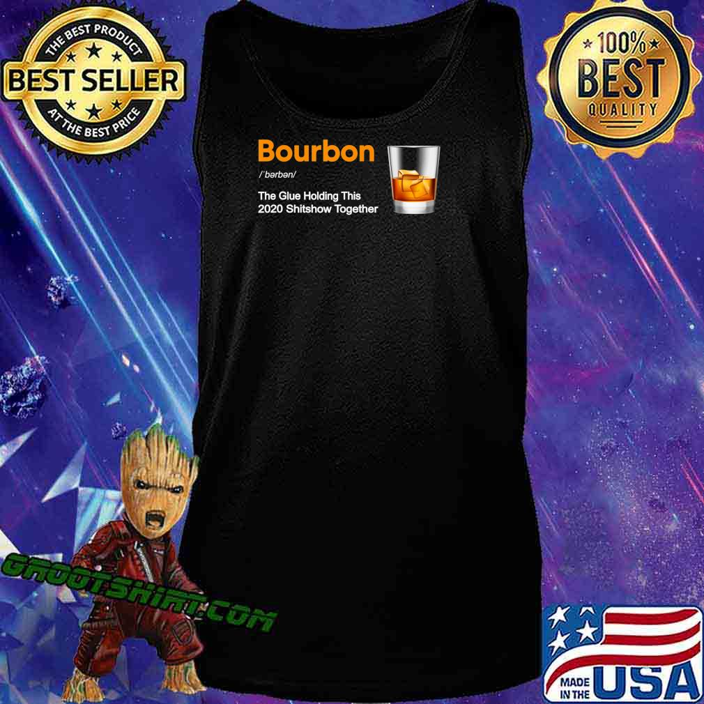 Bourbon Liquor The Glues Holding This 2020 Shitshow Together T-Shirt Tank Top