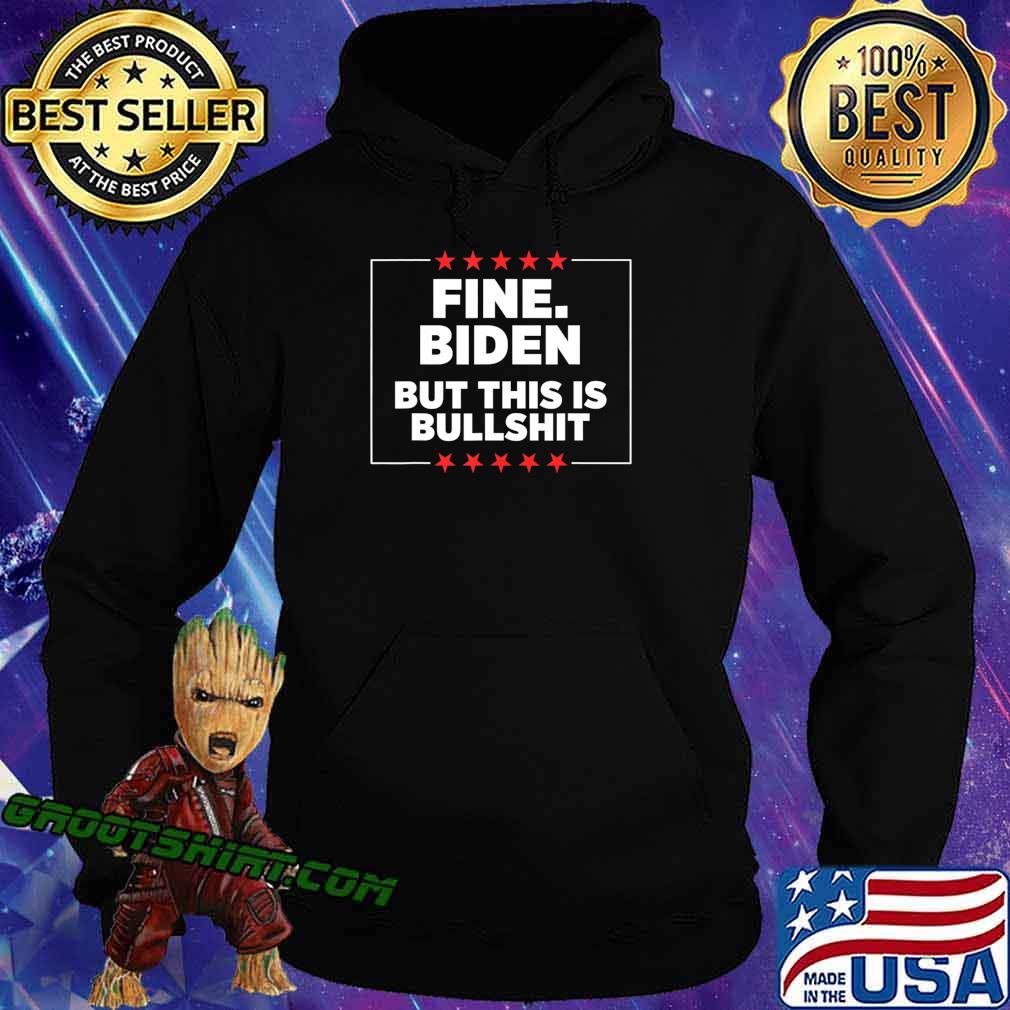 Fine Biden But This Is Bullshit T-Shirt Hoodie