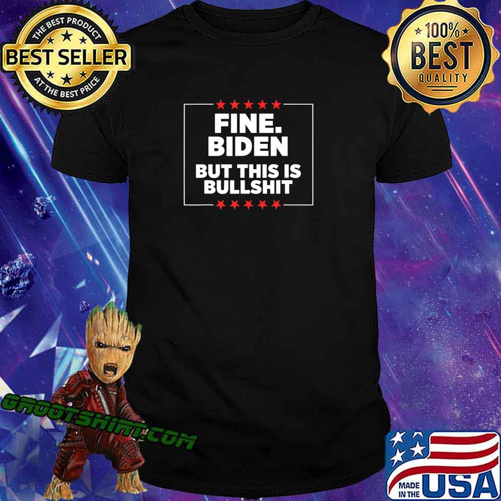 Fine Biden But This Is Bullshit T-Shirt