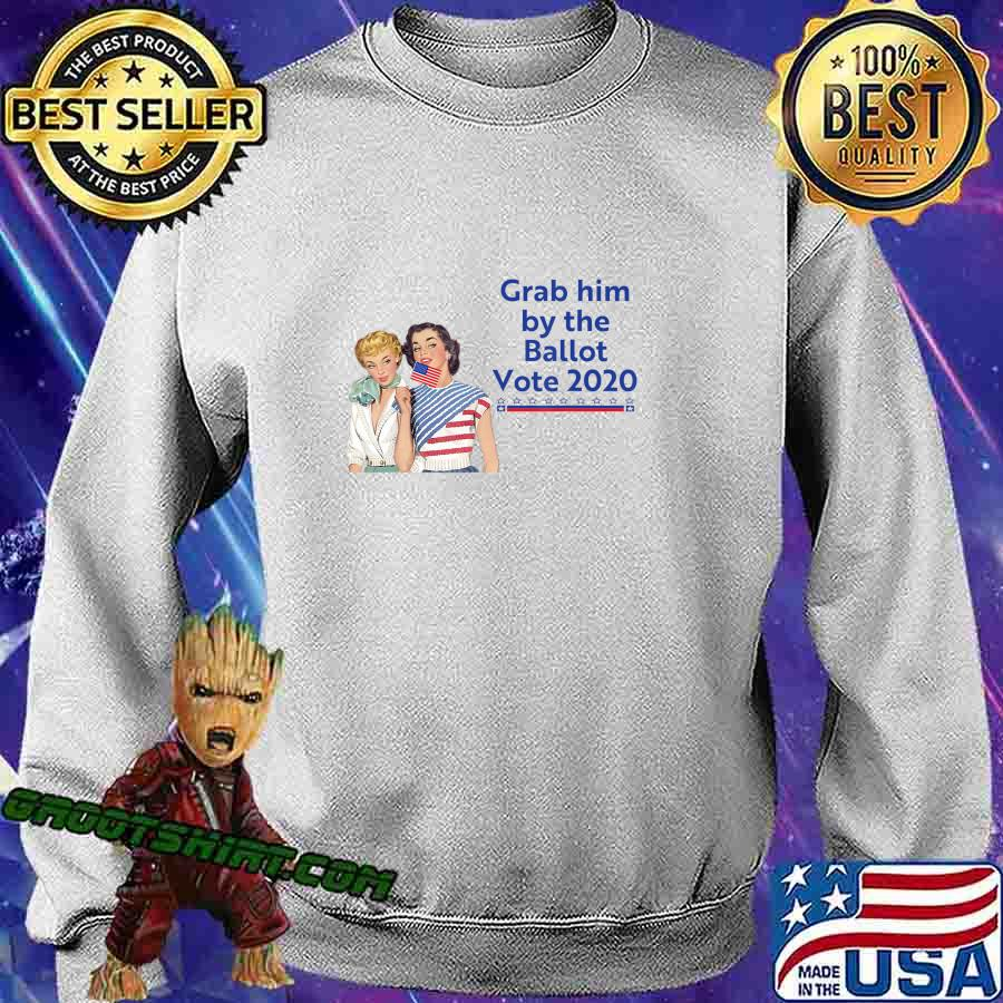 Grab Him By The Ballot Vote 2020 T-Shirt Sweatshirt