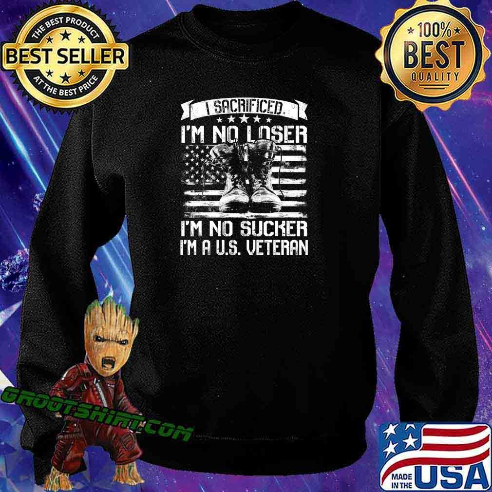 I Sacrificed I'm No Loser I'm No Sucker I'm A U.S. Veteran T-Shirt Sweatshirt