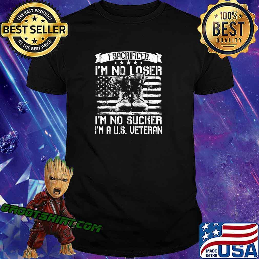 I Sacrificed I'm No Loser I'm No Sucker I'm A U.S. Veteran T-Shirt