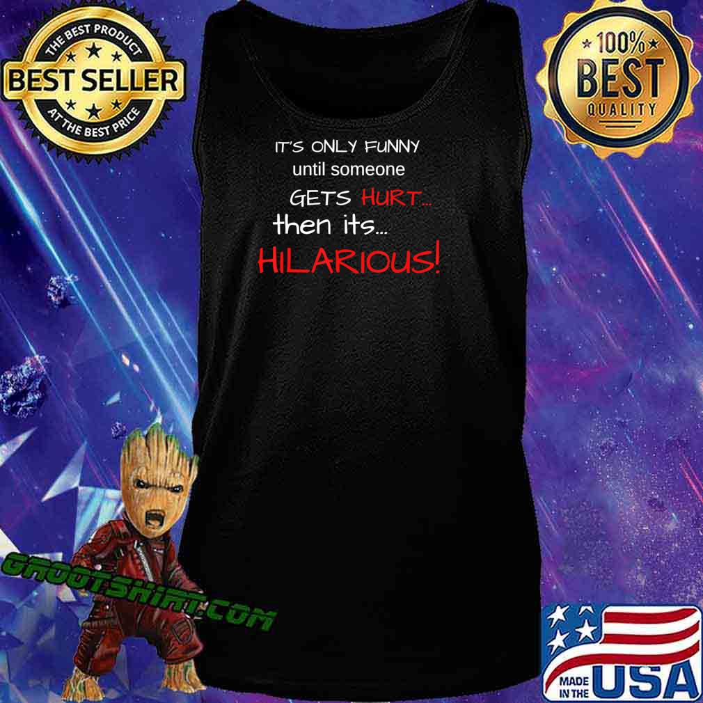 IT'S ONLY FUNNY until someone GETS Hurt…Then its HILARIOUS! T-Shirt Tank Top
