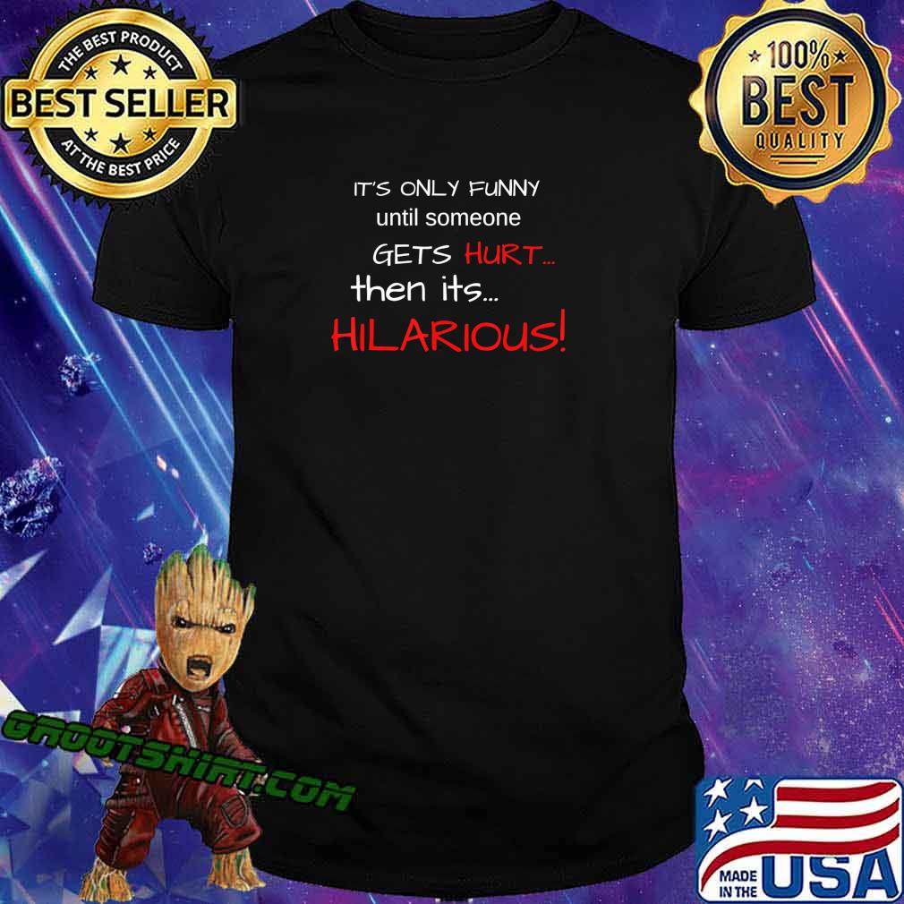IT'S ONLY FUNNY until someone GETS Hurt…Then its HILARIOUS! T-Shirt